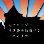 """街ナビアプリ""""横浜西洋館散歩""""が出来るまで"""